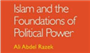 Islam Is 'A Message, Not Government; Religion, Not a State': A Review of Egyptian Scholar Ali Abdel Razek's Essay 'Islam and the Foundations of Political Power'