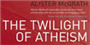 The Twilight of Atheism: The Rise and Fall of Disbelief in the Modern World
